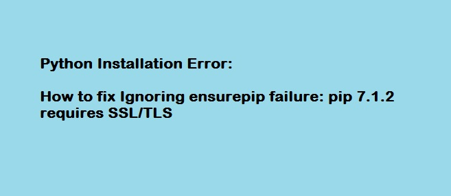 Python Installation Error - Ignoring ensurepip failure: pip