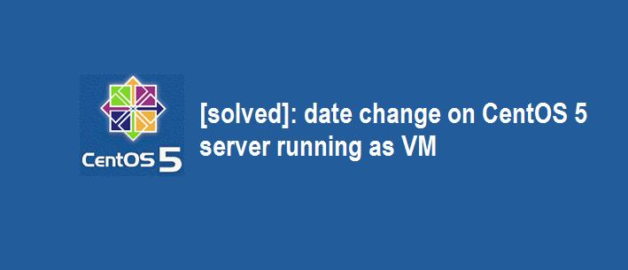 Date change on CentOS 5 VM